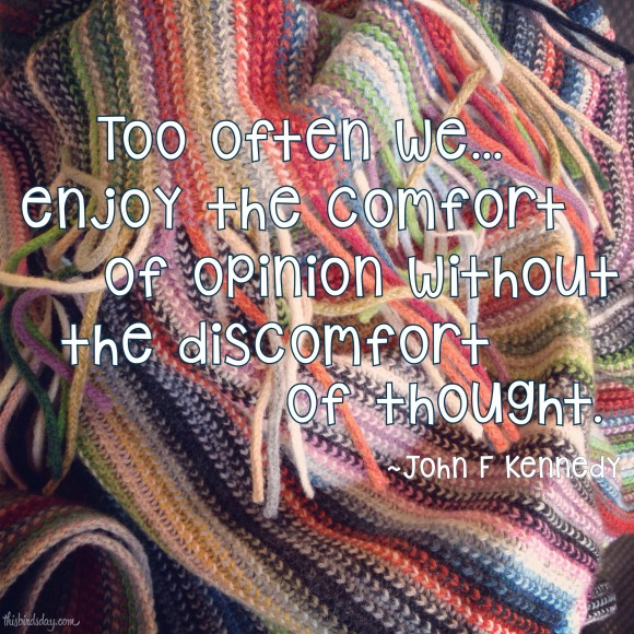 """""""Too often we enjoy the comfort of opinion without the discomfort of thought."""" John F Kennedy. Photo copyright Sheri Landry"""