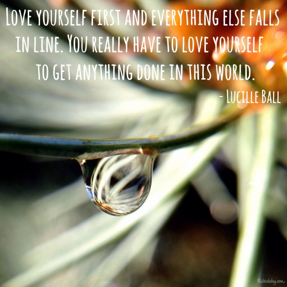 """Love yourself first and everything else falls in line. You really have to love yourself to get anything done in this world."" Lucille Ball. Photo copyright Sheri Landry"