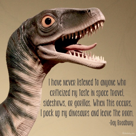 """""""I have never listened to anyone who criticized my taste in space travel, sideshows, or gorillas. When this occurs, I pack up my dinosaurs and leave the room."""" Ray Bradbury. Photo copyright Sheri Landry"""